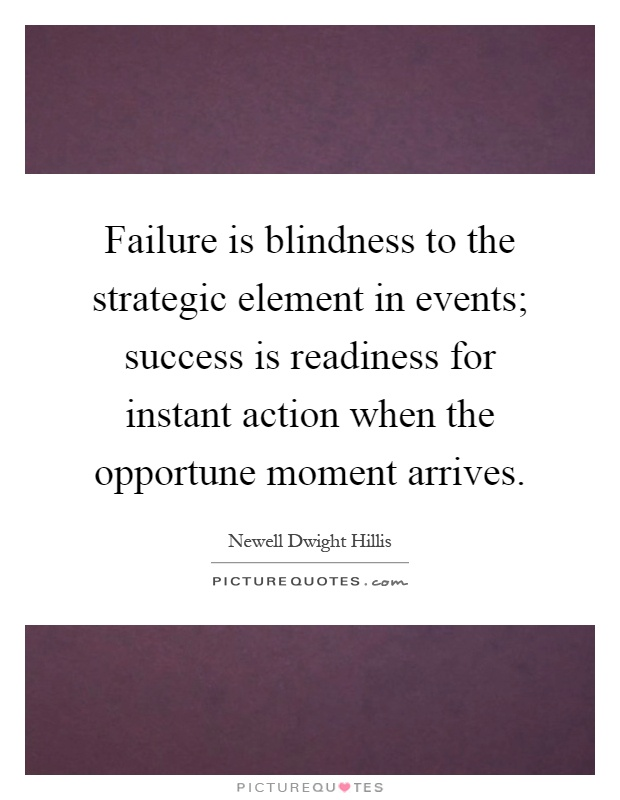 Failure is blindness to the strategic element in events; success is readiness for instant action when the opportune moment arrives Picture Quote #1