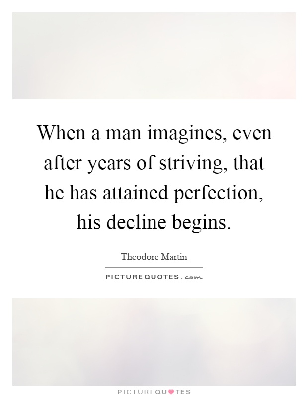 When a man imagines, even after years of striving, that he has attained perfection, his decline begins Picture Quote #1