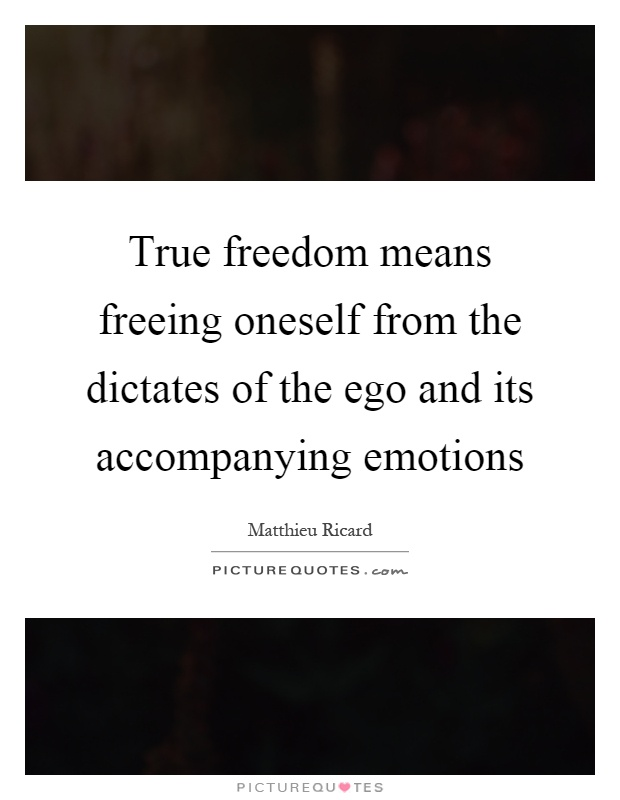 True freedom means freeing oneself from the dictates of the ego and its accompanying emotions Picture Quote #1