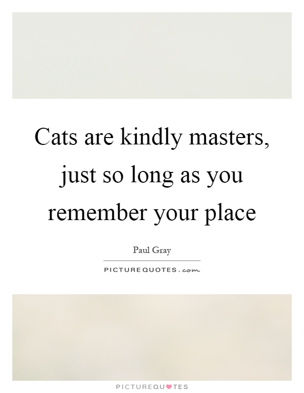 Cats are kindly masters, just so long as you remember your place Picture Quote #1
