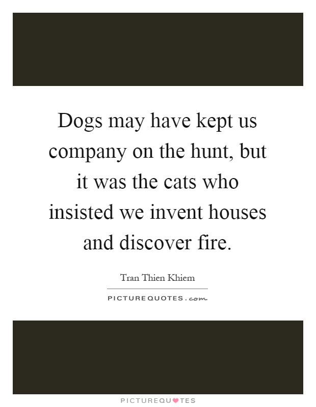 Dogs may have kept us company on the hunt, but it was the cats who insisted we invent houses and discover fire Picture Quote #1