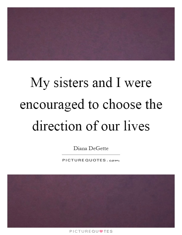 My sisters and I were encouraged to choose the direction of our lives Picture Quote #1