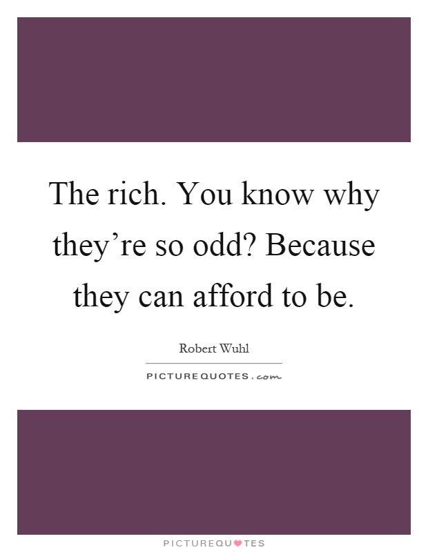 The rich. You know why they're so odd? Because they can afford to be Picture Quote #1