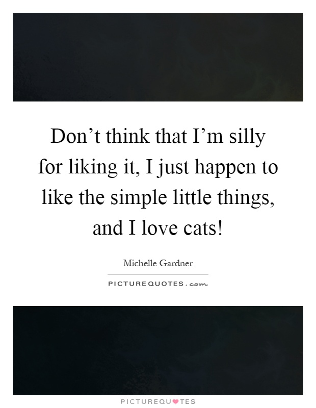 Don't think that I'm silly for liking it, I just happen to like the simple little things, and I love cats! Picture Quote #1