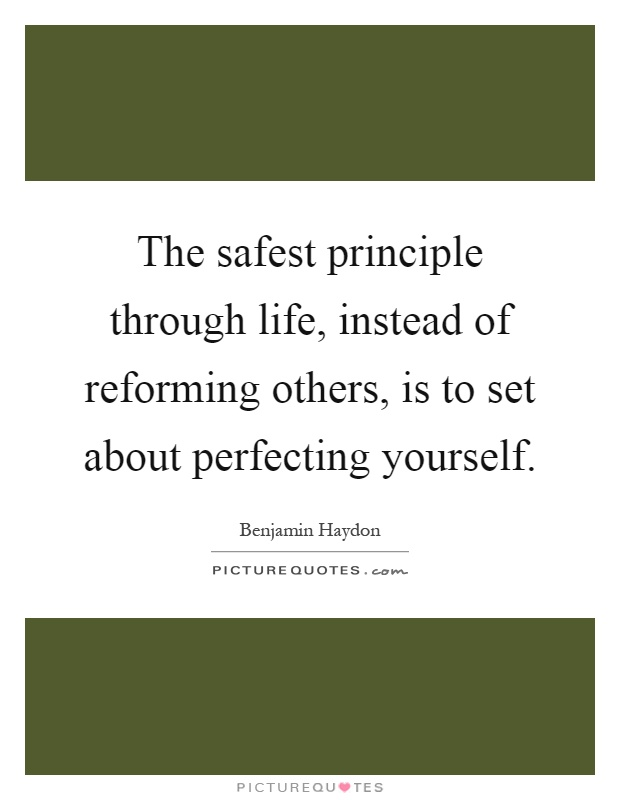The safest principle through life, instead of reforming others, is to set about perfecting yourself Picture Quote #1
