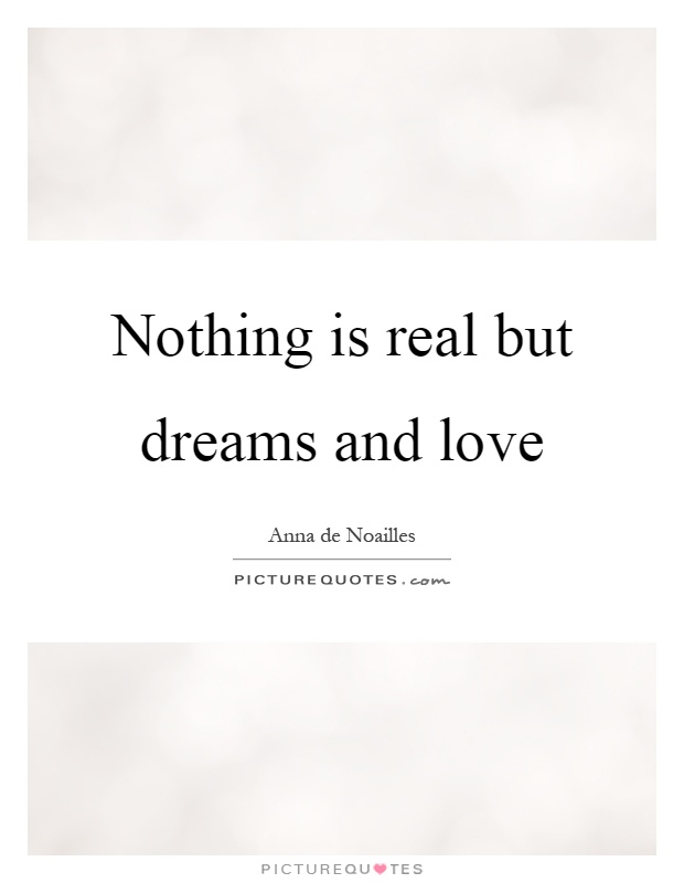 Nothing is real but dreams and love Picture Quote #1