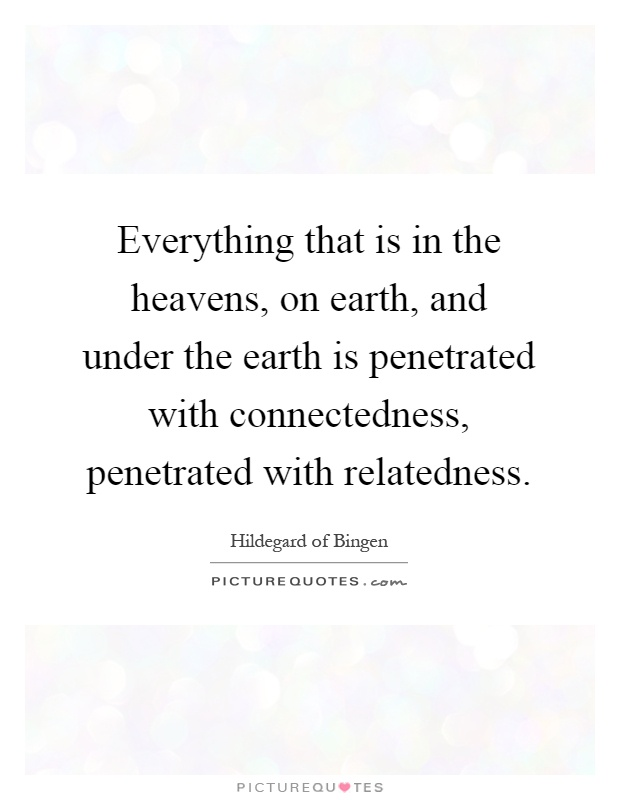 Everything that is in the heavens, on earth, and under the earth is penetrated with connectedness, penetrated with relatedness Picture Quote #1