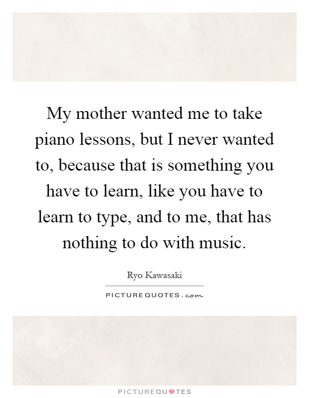 My mother wanted me to take piano lessons, but I never wanted to, because that is something you have to learn, like you have to learn to type, and to me, that has nothing to do with music Picture Quote #1
