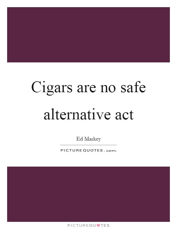 Cigars are no safe alternative act Picture Quote #1
