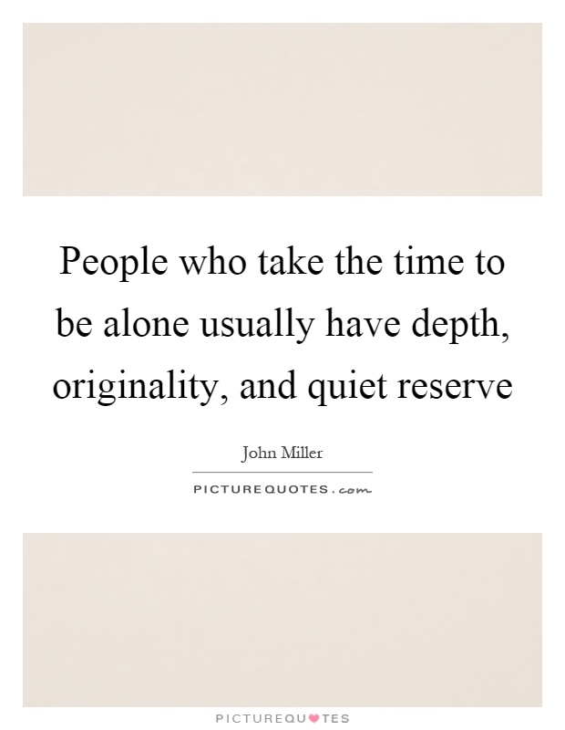 People who take the time to be alone usually have depth, originality, and quiet reserve Picture Quote #1