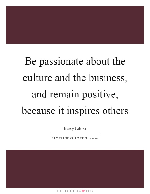 Be passionate about the culture and the business, and remain positive, because it inspires others Picture Quote #1