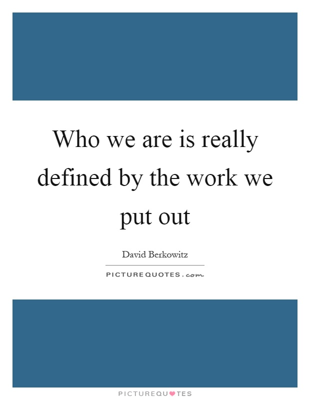 Who we are is really defined by the work we put out Picture Quote #1