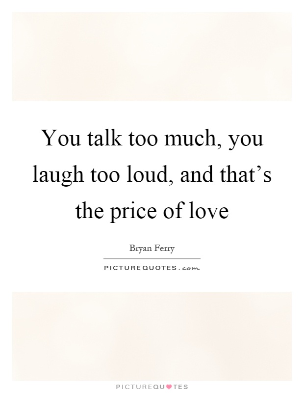 You Talk Too Loud You talk too much, you...