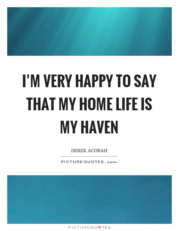 I'm very happy to say that my home life is my haven Picture Quote #1