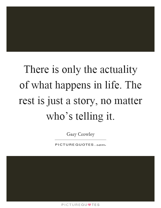 There is only the actuality of what happens in life. The rest is just a story, no matter who's telling it Picture Quote #1
