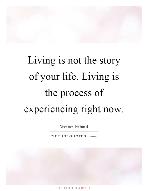 Living is not the story of your life. Living is the process of experiencing right now Picture Quote #1