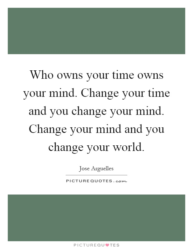 Who owns your time owns your mind. Change your time and you change your mind. Change your mind and you change your world Picture Quote #1