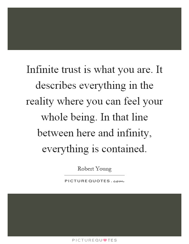 Infinite trust is what you are. It describes everything in the reality where you can feel your whole being. In that line between here and infinity, everything is contained Picture Quote #1