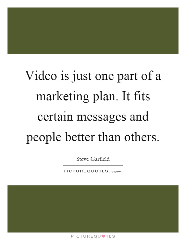 Video is just one part of a marketing plan. It fits certain messages and people better than others Picture Quote #1