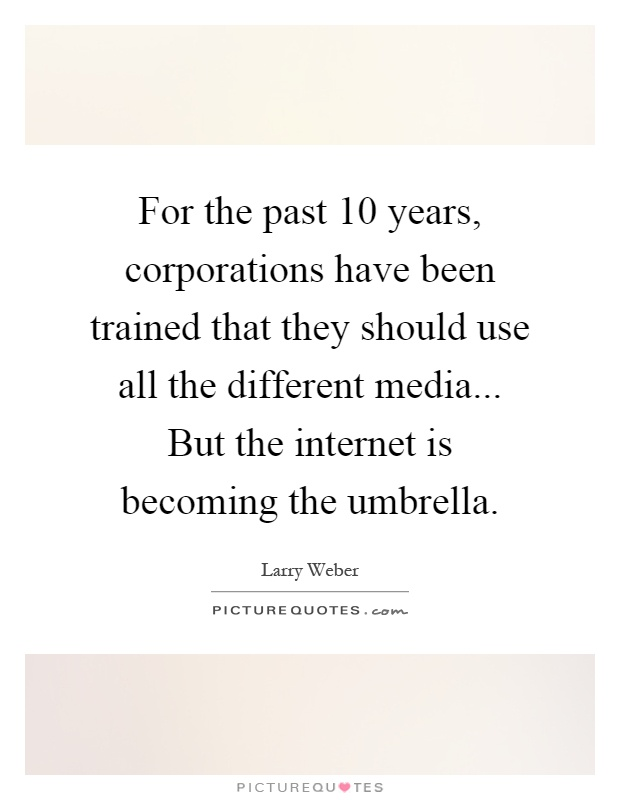 For the past 10 years, corporations have been trained that they should use all the different media... But the internet is becoming the umbrella Picture Quote #1
