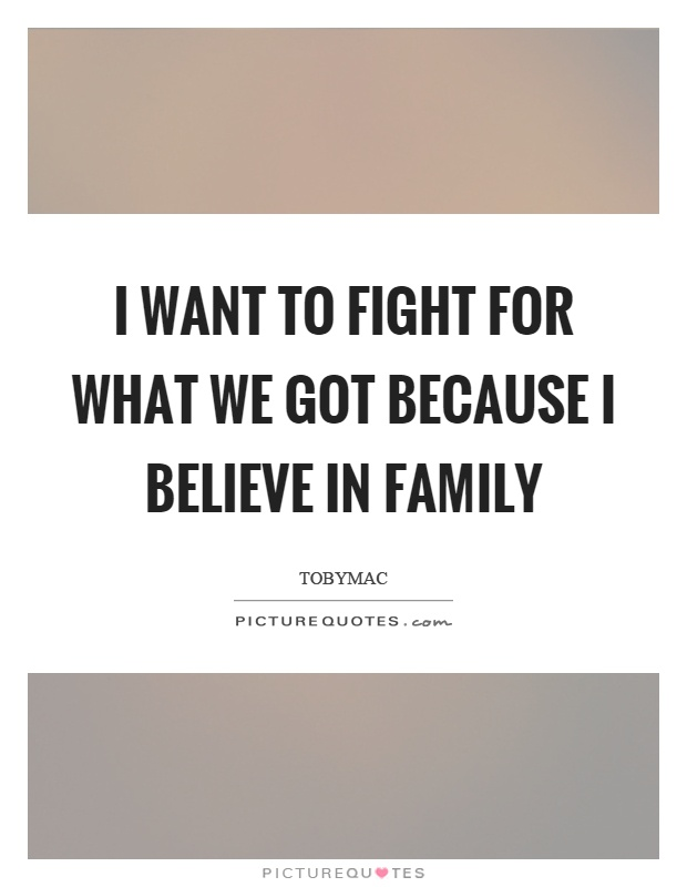 I want to fight for what we got because I believe in family Picture Quote #1