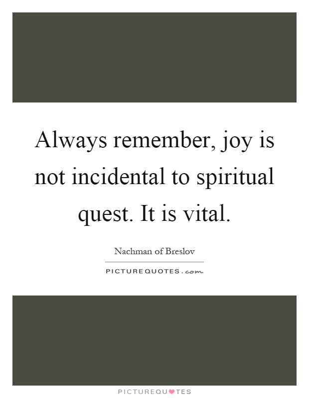 Always remember, joy is not incidental to spiritual quest. It is vital Picture Quote #1