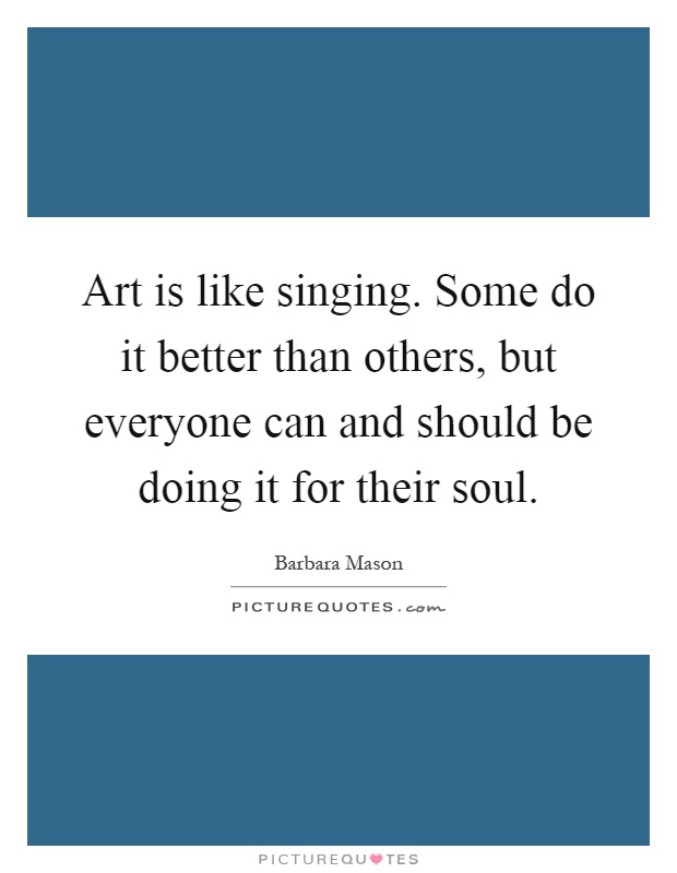 Art is like singing. Some do it better than others, but everyone can and should be doing it for their soul Picture Quote #1