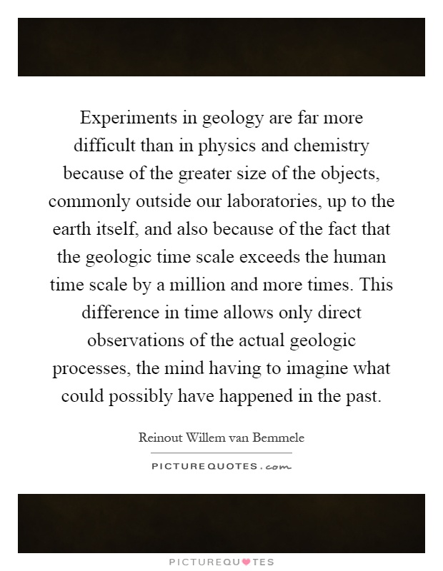 Experiments in geology are far more difficult than in physics and chemistry because of the greater size of the objects, commonly outside our laboratories, up to the earth itself, and also because of the fact that the geologic time scale exceeds the human time scale by a million and more times. This difference in time allows only direct observations of the actual geologic processes, the mind having to imagine what could possibly have happened in the past Picture Quote #1