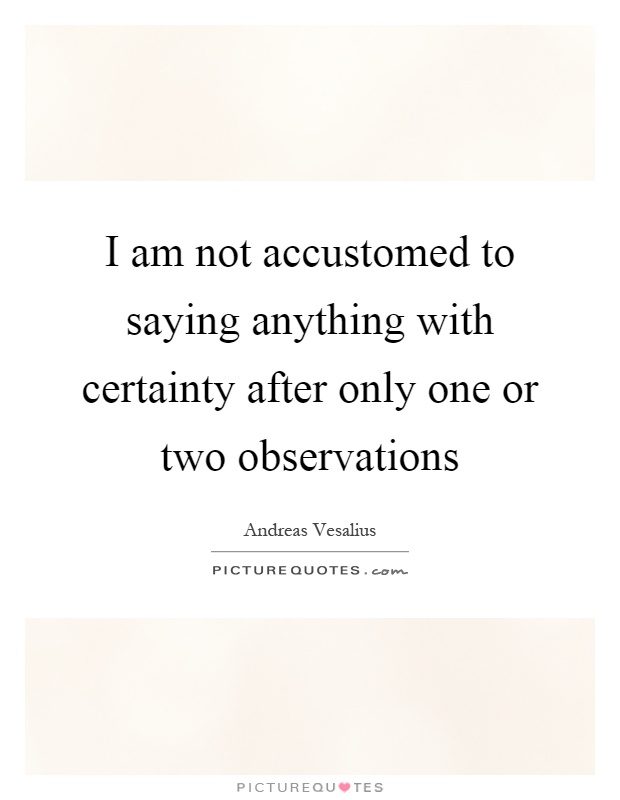 I am not accustomed to saying anything with certainty after only one or two observations Picture Quote #1
