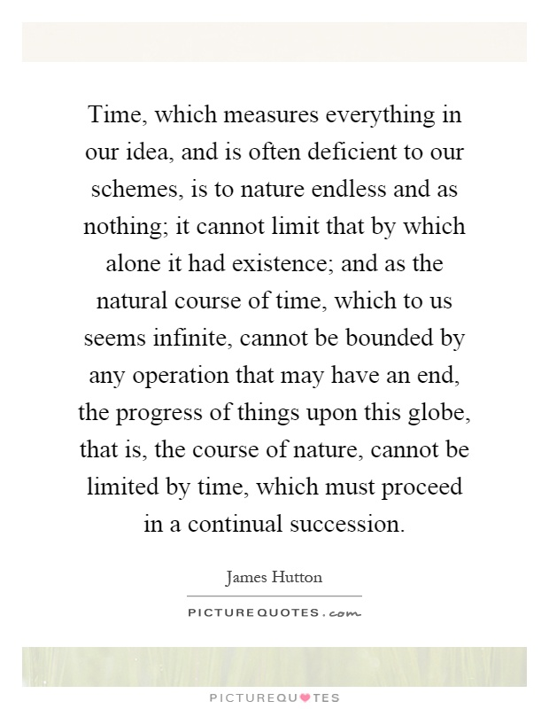 Time, which measures everything in our idea, and is often deficient to our schemes, is to nature endless and as nothing; it cannot limit that by which alone it had existence; and as the natural course of time, which to us seems infinite, cannot be bounded by any operation that may have an end, the progress of things upon this globe, that is, the course of nature, cannot be limited by time, which must proceed in a continual succession Picture Quote #1