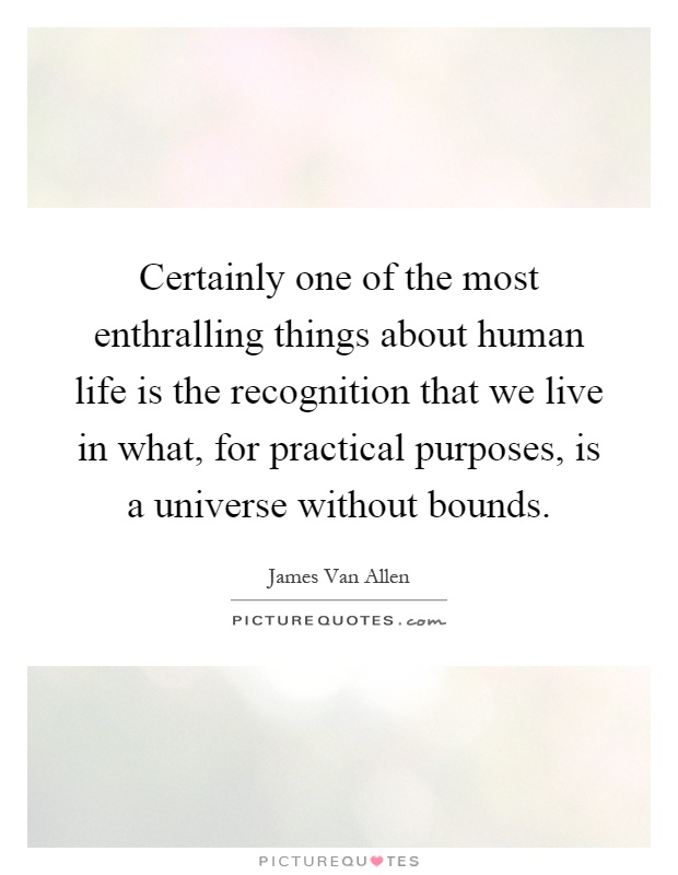 Certainly one of the most enthralling things about human life is the recognition that we live in what, for practical purposes, is a universe without bounds Picture Quote #1