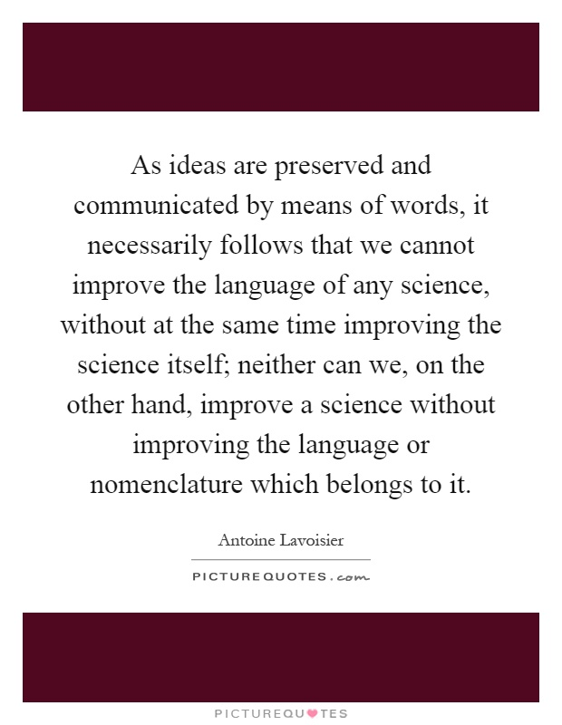 As ideas are preserved and communicated by means of words, it necessarily follows that we cannot improve the language of any science, without at the same time improving the science itself; neither can we, on the other hand, improve a science without improving the language or nomenclature which belongs to it Picture Quote #1