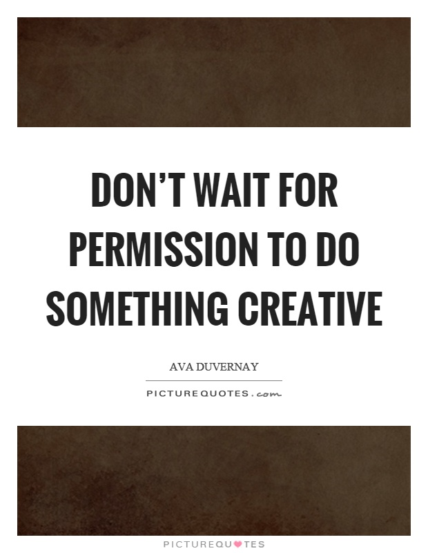 Don't wait for permission to do something creative Picture Quote #1