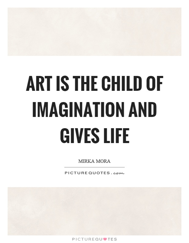 Art is the child of imagination and gives life Picture Quote #1
