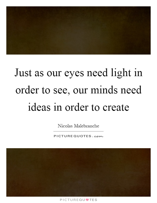 Just as our eyes need light in order to see, our minds need ideas in order to create Picture Quote #1