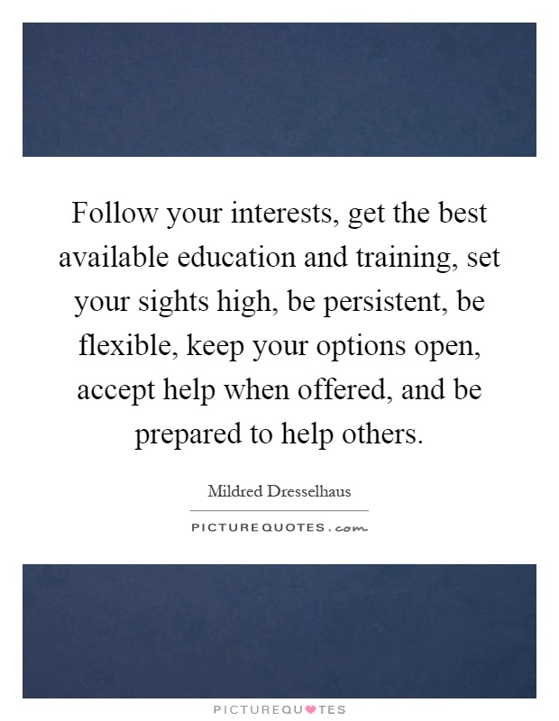 Follow your interests, get the best available education and training, set your sights high, be persistent, be flexible, keep your options open, accept help when offered, and be prepared to help others Picture Quote #1