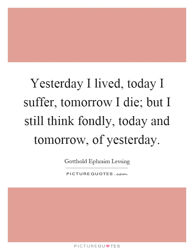 Yesterday I lived, today I suffer, tomorrow I die; but I still think fondly, today and tomorrow, of yesterday Picture Quote #1