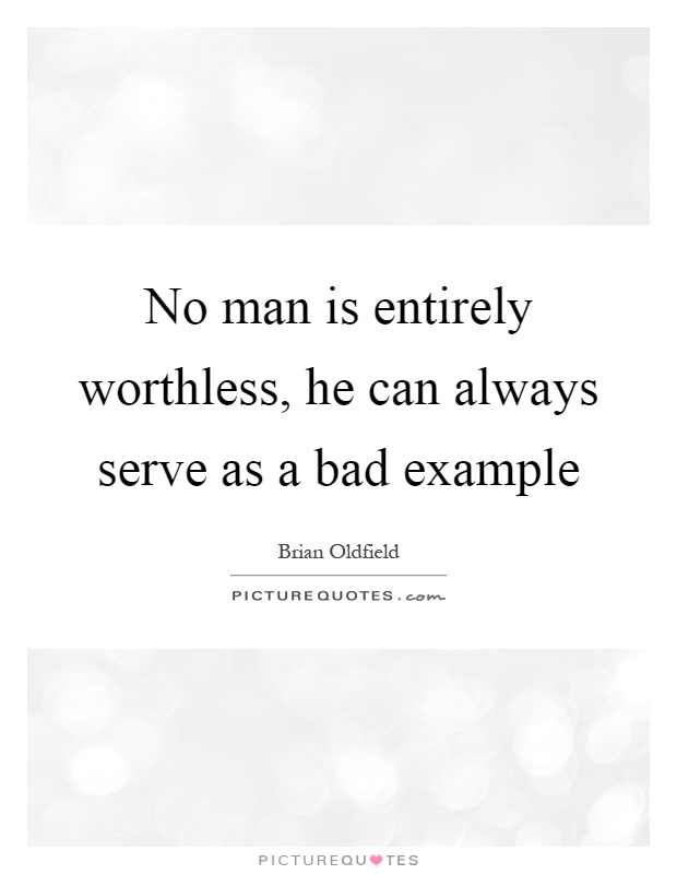 No man is entirely worthless, he can always serve as a bad example Picture Quote #1