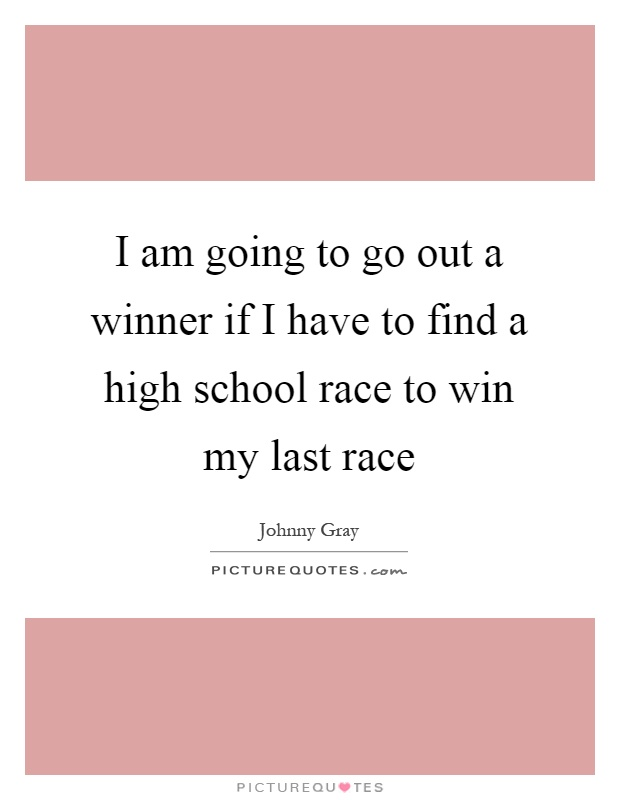 I am going to go out a winner if I have to find a high school race to win my last race Picture Quote #1