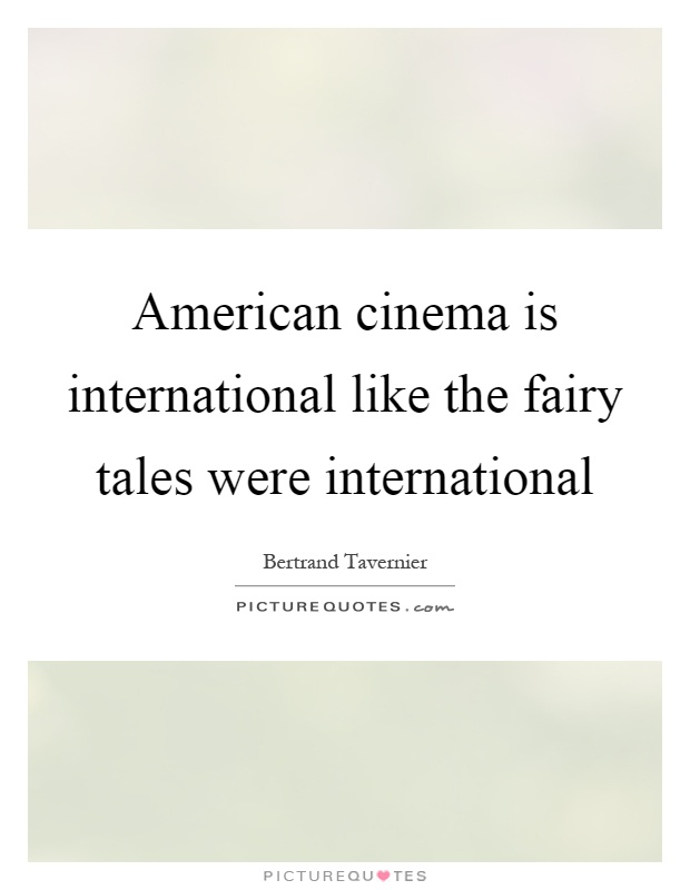 American cinema is international like the fairy tales were international Picture Quote #1