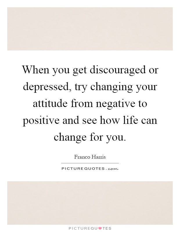 When you get discouraged or depressed, try changing your attitude from negative to positive and see how life can change for you Picture Quote #1