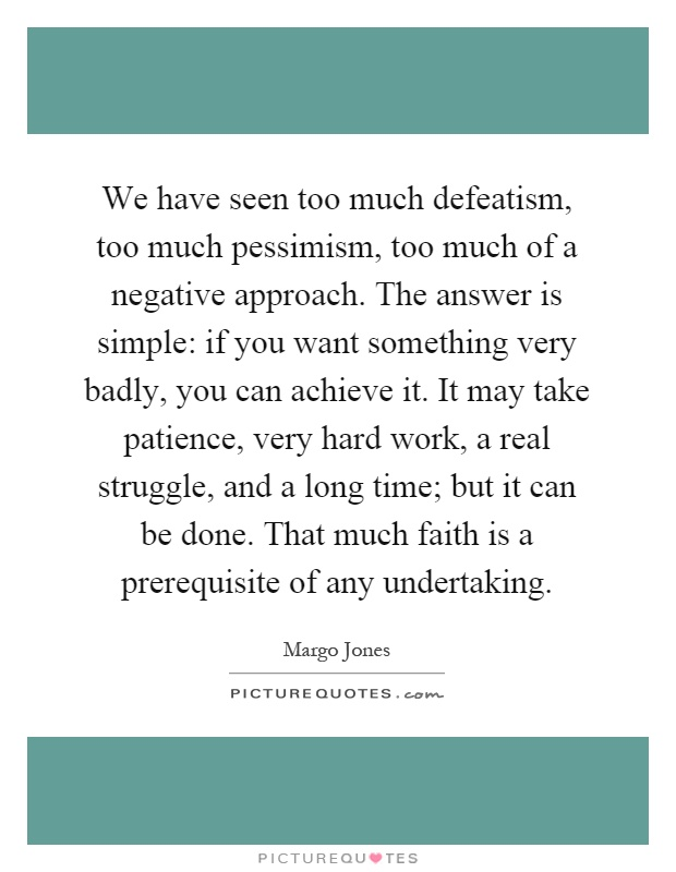We have seen too much defeatism, too much pessimism, too much of a negative approach. The answer is simple: if you want something very badly, you can achieve it. It may take patience, very hard work, a real struggle, and a long time; but it can be done. That much faith is a prerequisite of any undertaking Picture Quote #1