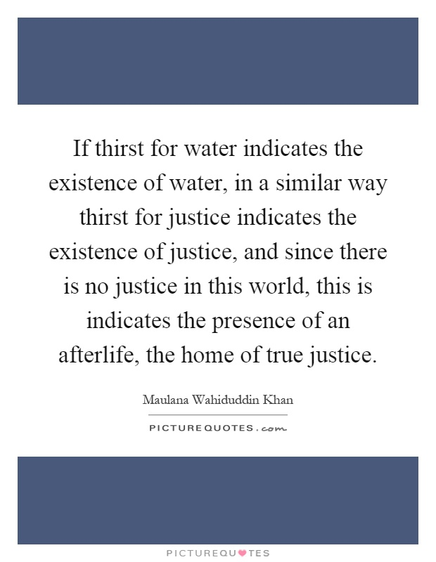 If thirst for water indicates the existence of water, in a similar way thirst for justice indicates the existence of justice, and since there is no justice in this world, this is indicates the presence of an afterlife, the home of true justice Picture Quote #1