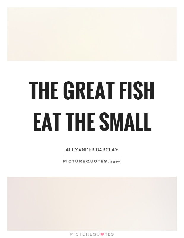 The great fish eat the small Picture Quote #1