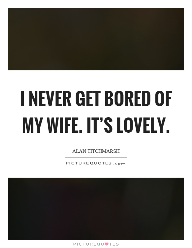 I never get bored of my wife. It's lovely Picture Quote #1