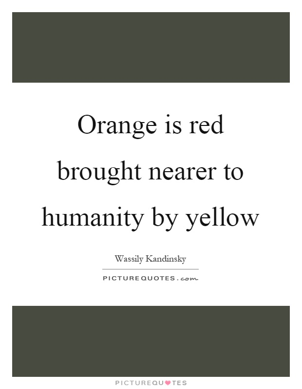 Orange is red brought nearer to humanity by yellow Picture Quote #1