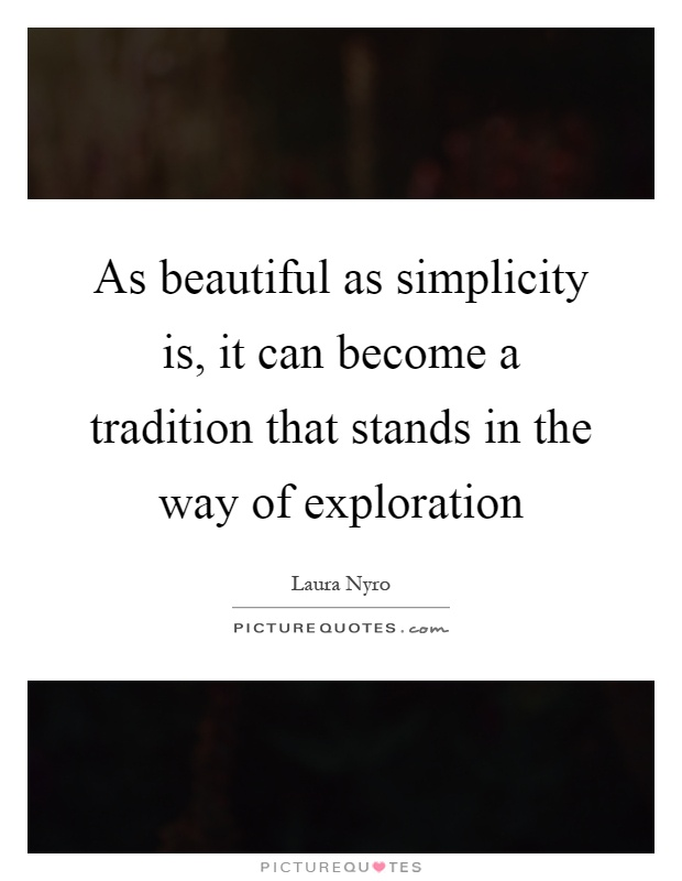 As beautiful as simplicity is, it can become a tradition that stands in the way of exploration Picture Quote #1