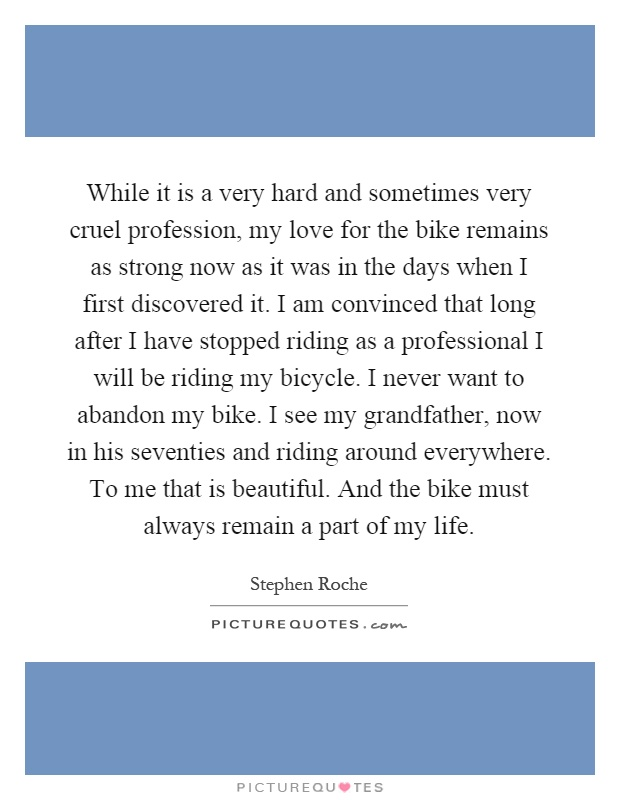 While it is a very hard and sometimes very cruel profession, my love for the bike remains as strong now as it was in the days when I first discovered it. I am convinced that long after I have stopped riding as a professional I will be riding my bicycle. I never want to abandon my bike. I see my grandfather, now in his seventies and riding around everywhere. To me that is beautiful. And the bike must always remain a part of my life Picture Quote #1