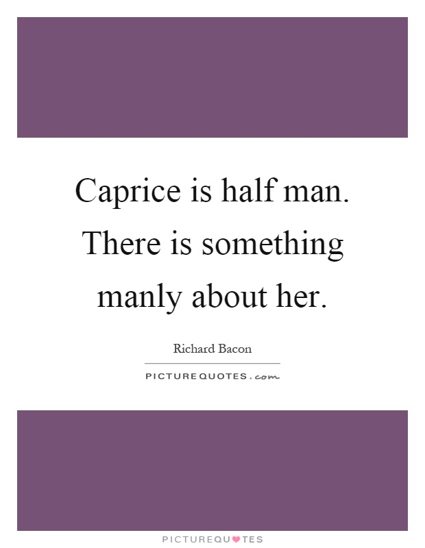 Caprice is half man. There is something manly about her Picture Quote #1
