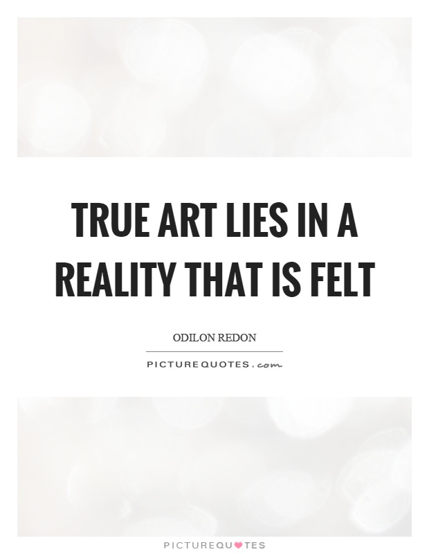 True art lies in a reality that is felt Picture Quote #1